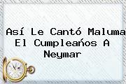 Así Le Cantó Maluma El Cumpleaños A <b>Neymar</b>