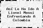 Así Le Ha Ido A <b>Lionel Messi</b> Enfrentando A Colombia