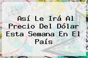 Así Le Irá Al Precio Del Dólar Esta Semana En El País