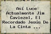Así Luce Actualmente <b>Jim Caviezel</b>, El Recordado Jesús De La Cinta ...