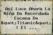 Así Luce Ahora La Niña De Recordada Escena De &quot;<b>Titanic</b>&quot; | El ...