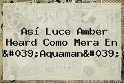 Así Luce <b>Amber Heard</b> Como Mera En 'Aquaman'