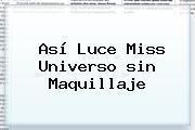 Así Luce Miss Universo <b>sin Maquillaje</b>