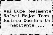 Así Luce Realmente <b>Rafael Rojas</b> Tras Decirse Que Era Un ?habitante <b>...</b>