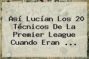 Así Lucían Los 20 Técnicos De La <b>Premier League</b> Cuando Eran ...