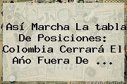 Así Marcha La <b>tabla De Posiciones</b>: Colombia Cerrará El Año Fuera De ...