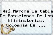 Así Marcha La <b>tabla De Posiciones</b> De Las Eliminatorias, Colombia Es ...