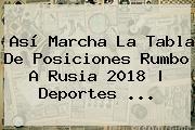 Así Marcha La Tabla De Posiciones Rumbo A <b>Rusia 2018</b> | Deportes ...