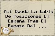 Así Queda La <b>tabla De Posiciones</b> En España Tras El Empate Del ...