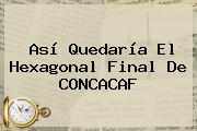 Así Quedaría El Hexagonal Final De <b>CONCACAF</b>