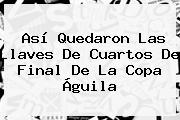 Así Quedaron Las Llaves De Cuartos De Final De La <b>Copa Águila</b>
