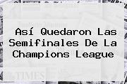 Así Quedaron Las Semifinales De La <b>Champions</b> League