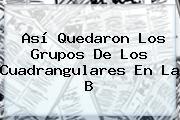 Así Quedaron Los Grupos De Los <b>cuadrangulares</b> En La B