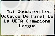 Así Quedaron Los Octavos De Final De La <b>UEFA Champions League</b>