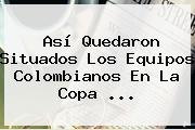 Así Quedaron Situados Los Equipos Colombianos En La <b>Copa</b> <b>...</b>