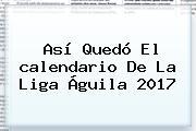 Así Quedó El <b>calendario</b> De La <b>Liga Águila 2017</b>