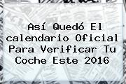 Así Quedó El <b>calendario</b> Oficial Para Verificar Tu Coche Este <b>2016</b>