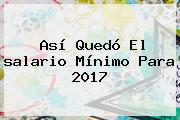 Así Quedó El <b>salario Mínimo</b> Para <b>2017</b>