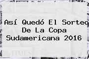 Así Quedó El Sorteo De La <b>Copa Sudamericana 2016</b>
