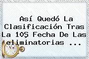 Así Quedó La Clasificación Tras La 10ª Fecha De Las <b>eliminatorias</b> ...