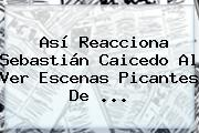 Así Reacciona Sebastián Caicedo Al Ver Escenas Picantes De ...