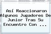 Así Reaccionaron Algunos Jugadores De <b>Junior</b> Tras Su Encuentro Con ...