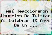 Así Reaccionaron Usuarios De Twitter Al Celebrar 10 Años De Un <b>...</b>