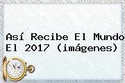 Así Recibe El Mundo El <b>2017</b> (<b>imágenes</b>)