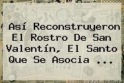 Así Reconstruyeron El Rostro De <b>San Valentín</b>, El Santo Que Se Asocia ...