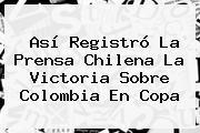 Así Registró La Prensa Chilena La Victoria Sobre <b>Colombia</b> En Copa