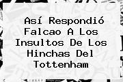 Así Respondió <b>Falcao</b> A Los Insultos De Los Hinchas Del Tottenham