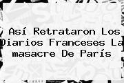 Así Retrataron Los Diarios Franceses La <b>masacre</b> De <b>París</b>