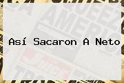 Así Sacaron A <b>Neto</b>