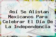 Así Se Alistan Mexicanos Para Celebrar El <b>Día De La Independencia</b>
