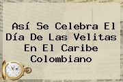 Así Se Celebra El Día De Las <b>Velitas</b> En El Caribe Colombiano