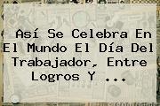 Así Se Celebra En El Mundo El <b>Día Del Trabajador</b>, Entre Logros Y <b>...</b>