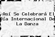 Así Se Celebrará El <b>Día Internacional De La Danza</b>