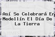 Así Se Celebrará En Medellín El <b>Día De La Tierra</b>