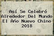 Así Se Celebró Alrededor Del Mundo El <b>Año Nuevo Chino 2018</b>