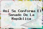 Así Se Conforma El <b>Senado</b> De La República