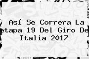 Así Se Correra La <b>etapa 19</b> Del <b>Giro De Italia 2017</b>