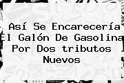 Así Se Encarecería El Galón De Gasolina Por Dos <b>tributos</b> Nuevos