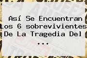 Así Se Encuentran Los 6 <b>sobrevivientes</b> De La Tragedia Del ...