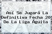 Así Se Jugará La Definitiva Fecha 20 De La <b>Liga Águila</b>
