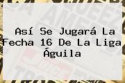 Así Se Jugará La Fecha 16 De La <b>Liga Águila</b>