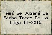 Así Se Jugará La Fecha Trece De La <b>Liga II</b>-<b>2015</b>