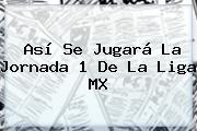 Así Se Jugará La Jornada 1 De La <b>Liga MX</b>