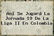 Así Se Jugará La Jornada 19 De La <b>Liga</b> II En Colombia
