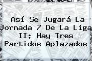 Así Se Jugará La Jornada 7 De La <b>Liga II</b>: Hay Tres Partidos Aplazados