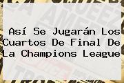 Así Se Jugarán Los Cuartos De Final De La <b>Champions League</b>